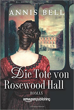 Annis Bell. Die Tote von Rosewood Hall. Roman. Amazon Publishing.